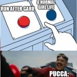 Robotnik Pressing Red Button | LIVE A NORMAL GIRL LIFE RUN AFTER GARU PUCCA: | image tagged in robotnik pressing red button | made w/ Imgflip meme maker