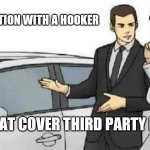 Car Salesman Slaps Roof Of Car Meme | SELF-ISOLATION WITH A HOOKER DOES THAT COVER THIRD PARTY DAMAGE | image tagged in memes,car salesman slaps roof of car,hooker,social distancing,self isolation | made w/ Imgflip meme maker