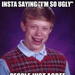 "Bad Luck Brian Meme | POSTS A PIC ON INSTA SAYING ""I'M SO UGLY"" PEOPLE JUST AGREE 