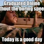 2020 graduate | Graduated Online without the boring speech Today is a good day | image tagged in memes,today was a good day,graduation,online,speech | made w/ Imgflip meme maker