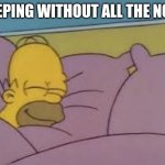 how i sleep homer simpson | SLEEPING WITHOUT ALL THE NOISE | image tagged in how i sleep homer simpson | made w/ Imgflip meme maker