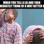 Crying kid | WHEN YOU TELL A LIE AND THEN IMMEDIATELY THINK OF A WAY BETTER ONE | image tagged in crying kid | made w/ Imgflip meme maker