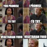 This is from Gordon's Great Escape Indias EP3 | YOU PROMISE I PROMISE TO TRY TO TRY VEGETARIAN FOOD VEGETARIAN FOOD YOU PROMISE TO TRY VEGETARIAN FOOD MEAT IS PART OF MY RELIGION | image tagged in friends joey teached french,vegetarian,gordon ramsey | made w/ Imgflip meme maker