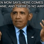 Obama meme but its a gif | WHEN MOM SAYS HERE COMES THE AIRPLANE, AND THERE IS NO AIRPLANE | image tagged in gifs,obama | made w/ Imgflip video-to-gif maker