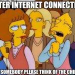 Think Of The Children, Simpsons | FASTER INTERNET CONNECTION! WON'T SOMEBODY PLEASE THINK OF THE CHILDREN | image tagged in think of the children simpsons | made w/ Imgflip meme maker