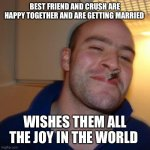 Good Guy Greg Meme | BEST FRIEND AND CRUSH ARE HAPPY TOGETHER AND ARE GETTING MARRIED WISHES THEM ALL THE JOY IN THE WORLD | image tagged in memes,good guy greg | made w/ Imgflip meme maker