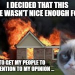 Respect Your Cat's Opinion | I DECIDED THAT THIS HOUSE WASN'T NICE ENOUGH FOR ME SO TO GET MY PEOPLE TO PAY ATTENTION TO MY OPINION ... | image tagged in memes,burn kitty,grumpy cat,cats,funny,house | made w/ Imgflip meme maker
