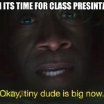 Tiny dude is big now | WHEN ITS TIME FOR CLASS PRESENTATION | image tagged in tiny dude is big now | made w/ Imgflip meme maker