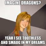 Musically Oblivious 8th Grader Meme | IMAGINE DRAGONS? YEAH I SEE TOOTHLESS AND SMAUG IN MY DREAMS | image tagged in memes,musically oblivious 8th grader,how to train your dragon,the hobbit,imagine dragons | made w/ Imgflip meme maker