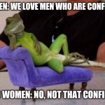Confident | WOMEN: WE LOVE MEN WHO ARE CONFIDENT ALSO WOMEN: NO, NOT THAT CONFIDENT | image tagged in memes,sassy iguana | made w/ Imgflip meme maker