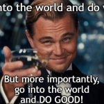 Do Good | Go into the world and do well. But more importantly,  go into the world  and DO GOOD! | image tagged in memes,leonardo dicaprio cheers | made w/ Imgflip meme maker