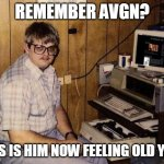 feeling old yet? | REMEMBER AVGN? THIS IS HIM NOW FEELING OLD YET? | image tagged in computer nerd,memes,avgn | made w/ Imgflip meme maker