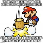 very relatable | THE TEACHER WHEN THEY SAY TO MAKE A PROJECT AND PRESENT IT TO THE CLASS MY  BRAIN WHO CAN'T HANDLE SPEAKING IN FRONT OF LARGE GROUPS OF PEOP | image tagged in memes,mario hammer smash | made w/ Imgflip meme maker