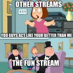 better streams are like this | YOU GUYS ACT LIKE YOUR BETTER THAN ME OTHER STREAMS THE FUN STREAM | image tagged in meg family guy better than me | made w/ Imgflip meme maker