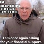 bernie sanders | NO ONE: THE GUY APPROACHING ME IN A DARK ALLEY WITH A KNIFE: | image tagged in i am once again asking for your financial support | made w/ Imgflip meme maker