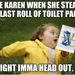 Chubby Bubbles Girl Meme | THE KAREN WHEN SHE STEALS THE LAST ROLL OF TOILET PAPER IGHT IMMA HEAD OUT. | image tagged in memes,chubby bubbles girl | made w/ Imgflip meme maker
