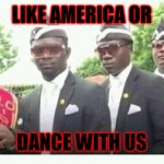 Coffin dance | LIKE AMERICA OR DANCE WITH US | image tagged in coffin dance | made w/ Imgflip meme maker