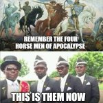 Coffin Dance | REMEMBER THE FOUR HORSE MEN OF APOCALYPSE THIS IS THEM NOW | image tagged in coffin dance | made w/ Imgflip meme maker