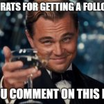 Leonardo Dicaprio Cheers Meme | CONGRATS FOR GETTING A FOLLOWER IF YOU COMMENT ON THIS POST | image tagged in memes,leonardo dicaprio cheers | made w/ Imgflip meme maker