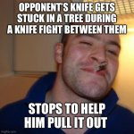Good Guy Greg Meme | OPPONENT'S KNIFE GETS STUCK IN A TREE DURING A KNIFE FIGHT BETWEEN THEM STOPS TO HELP HIM PULL IT OUT | image tagged in memes,good guy greg | made w/ Imgflip meme maker