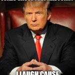i don't | I DON'T LAUGH AT YOUR JOKES CAUSE THEY ARE FUNNY I LAUGH CAUSE NONE ELSE WILL | image tagged in serious trump | made w/ Imgflip meme maker