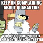 QUARANTINE | KEEP ON COMPLAINING ABOUT QUARANTINE YOU JUST BOUGHT YOURSELF ANOTHER MONTH LIVING ON THE STREETS. | image tagged in memes,bender | made w/ Imgflip meme maker