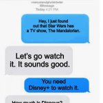 Blank Text Conversation | Hey, I just found out that Star Wars has a TV show, The Mandalorian. Let's go watch it. It sounds good. You need Disney+ to watch it. How mu | image tagged in blank text conversation,chat | made w/ Imgflip meme maker