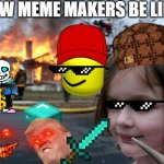New Meme Makers Be Like: | NEW MEME MAKERS BE LIKE: | image tagged in memes,disaster girl | made w/ Imgflip meme maker