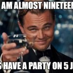 Leonardo Dicaprio Cheers Meme | I AM ALMOST NINETEEN LET'S HAVE A PARTY ON 5 JUNE! | image tagged in memes,leonardo dicaprio cheers | made w/ Imgflip meme maker