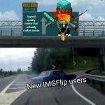 This took forever to make... Better be worth it... | A good quality meme that actually makes sense New IMGFlip users | image tagged in memes,left exit 12 off ramp | made w/ Imgflip meme maker