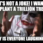 Joker Isn't Joking | IT'S NOT A JOKE! I WANT TO PLANT A TRILLION TREES! BUT WHY IS EVERYONE LAUGHING AT ME? | image tagged in memes,and everybody loses their minds,batman,joker,joke | made w/ Imgflip meme maker