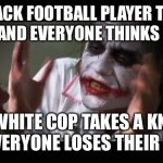 Take a Knee | A BLACK FOOTBALL PLAYER TAKES A KNEE AND EVERYONE THINKS IT COOL A WHITE COP TAKES A KNEE AND EVERYONE LOSES THEIR MINDS | image tagged in memes,and everybody loses their minds | made w/ Imgflip meme maker