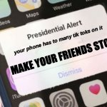 even at 6am they do it....... | your phone has to many tik toks on it MAKE YOUR FRIENDS STOP | image tagged in memes,presidential alert,tik tok,friends | made w/ Imgflip meme maker