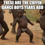 Third World Success Kid Meme | THESE ARE THE COFFIN DANCE BOYS YEARS AGO | image tagged in memes,third world success kid | made w/ Imgflip meme maker