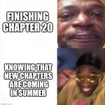 Sad Happy | FINISHING CHAPTER 20 KNOWING THAT NEW CHAPTERS  ARE COMING IN SUMMER | image tagged in sad happy | made w/ Imgflip meme maker