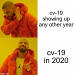 Drake Hotline Bling Meme | cv-19 showing up any other year cv-19 in 2020 | image tagged in memes,drake hotline bling | made w/ Imgflip meme maker
