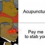 Well that puts a new perspective on things! | Acupuncture Pay me to stab you | image tagged in memes,tuxedo winnie the pooh | made w/ Imgflip meme maker