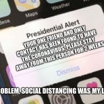 Presidential Alert Meme | YOUR ONE FRIEND AND ONLY CONTACT HAS BEEN FOUND TO HAVE THE CORONAVIRUS. PLEASE STAY AWAY FROM THIS PERSON FOR 2 WEEKS THAT'S NO PROBLEM, SO | image tagged in memes,presidential alert | made w/ Imgflip meme maker
