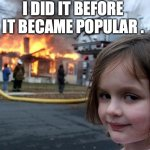 Disaster Girl Meme | I DID IT BEFORE IT BECAME POPULAR . | image tagged in memes,disaster girl | made w/ Imgflip meme maker