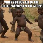Third World Success Kid Meme | WHEN YOU BUY ALL OF THE TOILET PAPER FROM THE STORE | image tagged in memes,third world success kid | made w/ Imgflip meme maker