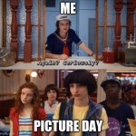 me | ME PICTURE DAY | image tagged in again seriously | made w/ Imgflip meme maker