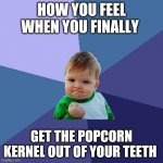 Success Kid Meme | HOW YOU FEEL WHEN YOU FINALLY GET THE POPCORN KERNEL OUT OF YOUR TEETH | image tagged in memes,success kid | made w/ Imgflip meme maker