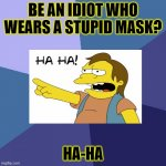 HA-HA | BE AN IDIOT WHO WEARS A STUPID MASK? HA-HA | image tagged in memes,success kid | made w/ Imgflip meme maker