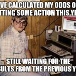 Internet Guide | I'VE CALCULATED MY ODDS ON GETTING SOME ACTION THIS YEAR STILL WAITING FOR THE RESULTS FROM THE PREVIOUS YEAR | image tagged in memes,internet guide,woman,dating,action | made w/ Imgflip meme maker
