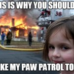 Disaster Girl Meme | THIS IS WHY YOU SHOULDNT TAKE MY PAW PATROL TOYS | image tagged in memes,disaster girl | made w/ Imgflip meme maker