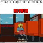 quaritine | WHEN YOUR IN QUARITINE AND THERE'S NO FOOD | image tagged in i'm in danger,simpsons | made w/ Imgflip meme maker