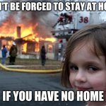 Disaster Girl Meme | CAN'T BE FORCED TO STAY AT HOME IF YOU HAVE NO HOME | image tagged in memes,disaster girl | made w/ Imgflip meme maker