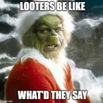 grinch | LOOTERS BE LIKE WHAT'D THEY SAY | image tagged in grinch,memes,funny,not funny | made w/ Imgflip meme maker