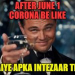 Leonardo Dicaprio Cheers Meme | AFTER JUNE 1 CORONA BE LIKE AAIYE APKA INTEZAAR THA | image tagged in memes,leonardo dicaprio cheers | made w/ Imgflip meme maker