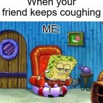 Spongebob Ight Imma Head Out Meme | When your friend keeps coughing ME: | image tagged in memes,spongebob ight imma head out,coronavirus,spongebob,nickelodeon,mocking spongebob | made w/ Imgflip meme maker